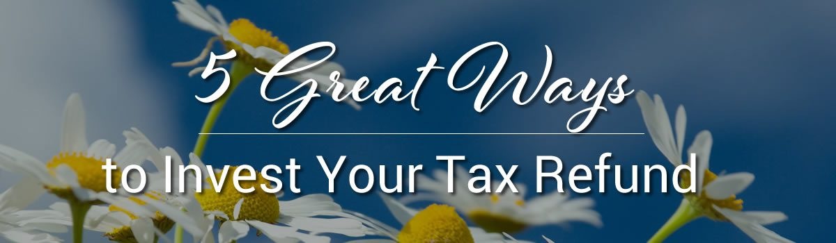 5 Great Ways to Invest Your Tax Refund!