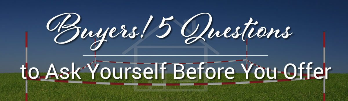 Buyers! 5 Questions to Ask Yourself Before You Offer