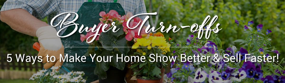 Buyer Turn-offs: 5 Ways to Make Your Home Show Better and Sell Faster!